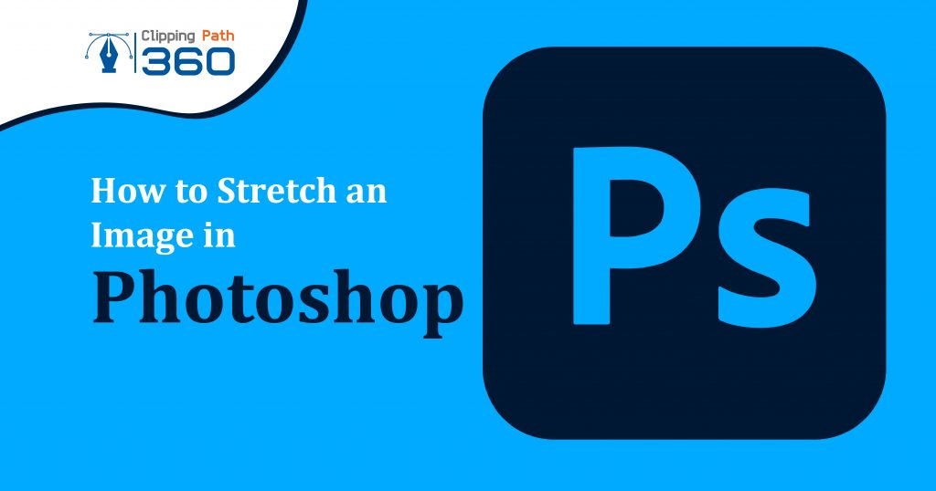 How to Stretch an Image in Photoshop | A Simple Guide on the Various Methods